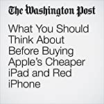 What You Should Think About Before Buying Apple's Cheaper iPad and Red iPhone | Hayley Tsukayama