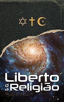 Liberto da Religião: O Inestimável Prazer de Ser Um Livre-Pensador por [Bitencourt, Paulo]