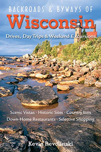 Backroads & Byways of Wisconsin: Drives, Day Trips & Weekend Excursions (Backroads & Byways) (Best Day Trips From Milwaukee)