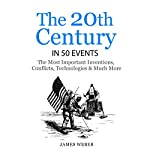 The 20th Century in 50 Events: The Most Important Inventions, Conflicts, Technologies & Much More | James Weber