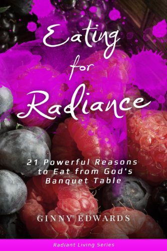 Eating for Radiance: 21 Powerful Reasons to Eat From God's Banquet Table (Radiant Living Series) by Ginny Edwards
