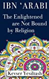 Ibn 'Arabi, The Enlightened are not bound by religion
