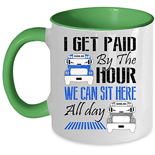I'm A School Bus Driver Coffee Mug, I Get Paid By The Hour We Can Sit Here All Day Accent Mug (Accent Mug - Green) ()