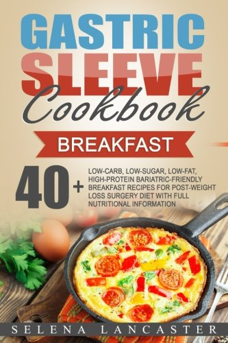 Gastric Sleeve Cookbook: BREAKFAST - 40+ Easy and skinny low-carb, low-sugar, low-fat, high-protein Breakfast Muffins, Quiche, Frittata, Sausage, ... Bariatric Cookbook Series) (Volume 4)
