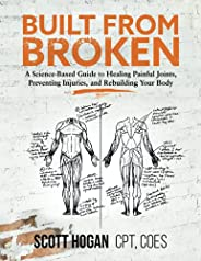 Built from Broken: A Science-Based Guide to Healing Painful Joints, Preventing Injuries, and Rebuilding Your B