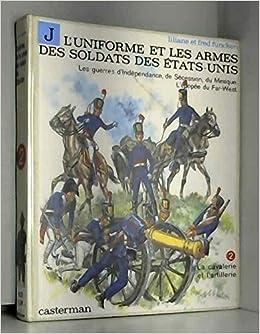 L'uniforme et les armes des soldats des Etats-Unis - Les geurres d'Indépendance, de Sécession, du Mexique.L'épopée du Far-west - Tome 2 : La cavalerie et l'artillerie