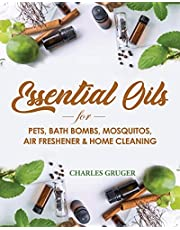 Essential Oils for Pets, Bath Bombs, Mosquitos, Air Freshener and Home Cleaning: 120 Essential Oil Blends and Recipes for Pets, Mosquito Repellents, Air Freshener, Bath Bombs and Home Cleaning