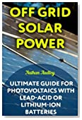 Off Grid Solar Power: Ultimate Guide for Photovoltaics with Lead-Acid or Lithium-Ion batteries