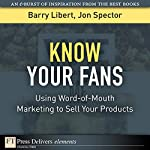 Know Your Fans: Using Word-of-Mouth Management to Sell Your Products | Don Tapscott,Barry Libert,Jon Spector