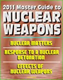 2011 Master Guide to Nuclear Weapons: Nuclear Matters, Response to a Nuclear Detonation, Effects of Nuclear Weapons - Comprehensive Coverage of Atomic Weapons, Radioactivity, and Fallout