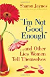 """I'm Not Good Enough""... and Other Lies Women Tell Themselves, Sharon Jaynes, 0736918701"