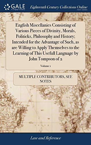 English Miscellanies Consisting of Various Pieces of Divinity, Morals, Politicks, Philosophy and History; Intended for the Advantage of Such, as Are ... Language by John Tompson of 2; Volume 1 by Gale Ecco, Print Editions