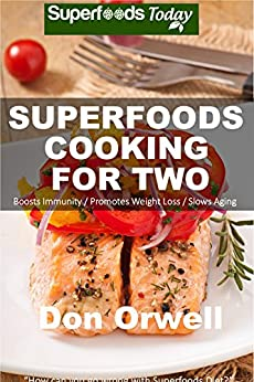 Superfoods Cooking For Two: Over 150 Quick & Easy Gluten Free Low Cholesterol Whole Foods Recipes full of Antioxidants & Phytochemicals (Superfoods Today Book 20) by [Orwell, Don]