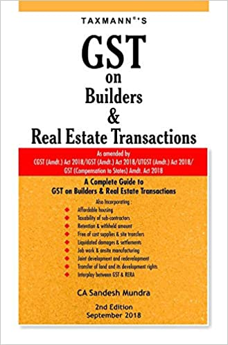 GST on Bulders & Real Estate Transactions-As Amended by CGST (Amdt.) Act 2018/IGST (Amdt.) Act 2018/UTGST (Amdt.) Act 2018/GST (Compensation to States) Amdt. Act 2018 (2nd Edition;September 2018)