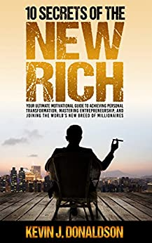 10 Secrets of the New Rich: Your Ultimate Motivational Guide to Achieving Personal Transformation, Mastering Entrepreneurship, and Joining the World's New Breed of Millionaires by [Donaldson, Kevin J]