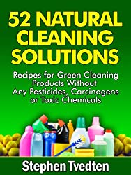 52 Natural Cleaning Solutions: Recipes for Green Cleaning Products Without Any Pesticides, Carcinogens or Toxic Chemicals (Natural Cleaning Recipes Book 1) (English Edition)