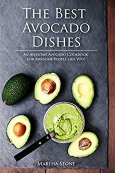 The Best Avocado Dishes You Will Ever Make Are All Included in This Book!: An Awesome Avocado Cookbook for Awesome People like You! by [Stone, Martha]
