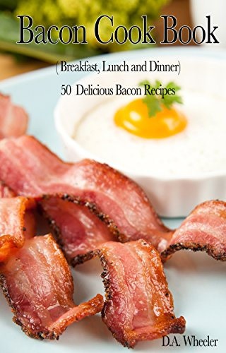 BACON COOKBOOK (BREAKFAST, LUNCH AND DINNER): 50 DELICIOUS BACON