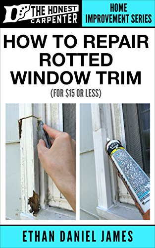 (How To Repair Rotted Window Trim: For $15 Or Less... (The Honest Carpenter Book 2))