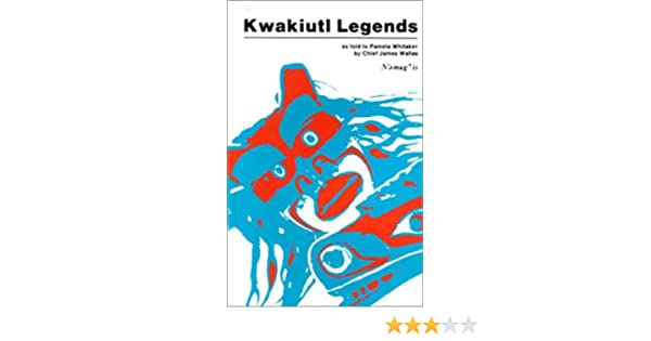 as told to Pamela Whitaker by Chief James Wallas Kwakiutl Legends
