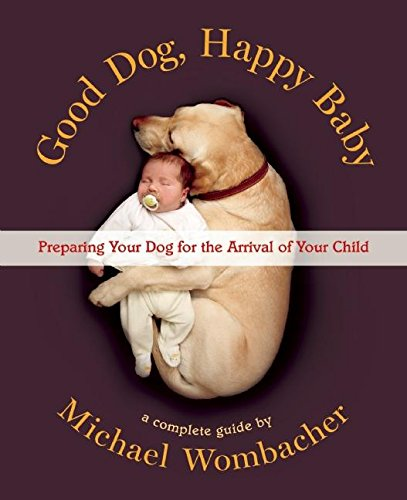 Good Dog, Happy Baby: Preparing Your Dog for the Arrival of Your Child by Wombacher Michael