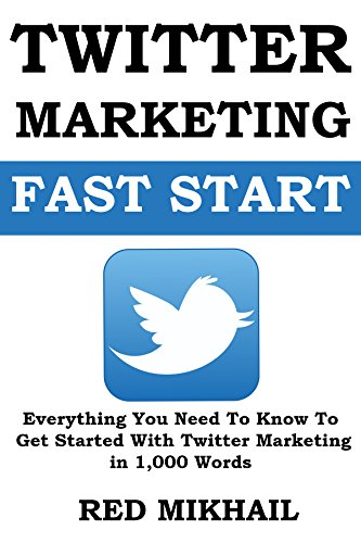 Twitter Marketing Fast Start: Everything You Need To Know To Get Started With Twitter Marketing in 1000 Words
