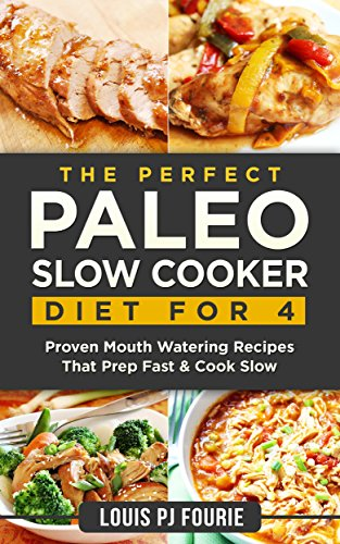 The Perfect Paleo Slow Cooker Diet For 4: Proven Mouth Watering Recipes That Prep Fast & Cook Slow by Louis PJ Fourie