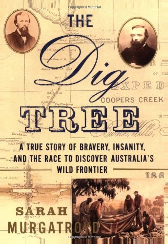 The Dig Tree: A True Story of Bravery, Insanity, and the Race to Discover Australia's Wild Frontier by Sarah Murgatroyd (2002-09-10) (Tree Dig)