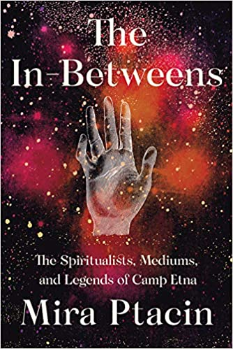 84c12c0c The In-Betweens: The Spiritualists, Mediums, and Legends of Camp Etna 1st  Edition