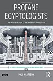 Profane Egyptologists: The Modern Revival of Ancient Egyptian Religion (UCL Institute of Archaeology Critical Cultural Heritage Series)