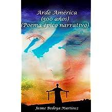 Arde América : La novela de América 500 años, poema épico narrativo (Spanish Edition)