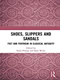 Shoes, Slippers, and Sandals: Feet and Footwear in Classical Antiquity