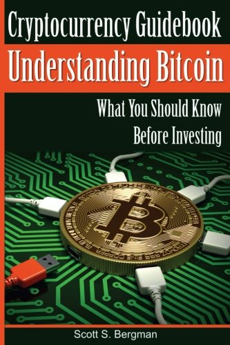 Cryptocurrency Guidebook Understanding Bitcoin: What You Should Know Before Investing (Understanding Cryptocurrency) (Volume 1) by CreateSpace Independent Publishing Platform