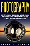 Photography: Complete Beginners' Guide on Taking Amazing, Stunning Photographs- Gaining Creative Control, Mastering Aperture, Shutter Speed, ISO and Exposure ... landscape, landscape photography Book 1)