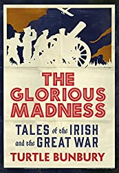The Glorious Madness – Tales of the Irish and the Great War: First-hand accounts of Irish men and women in the First World War