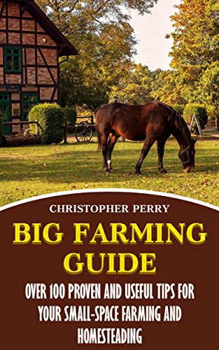 Big Farming Guide: Over 100 Proven And Useful Tips For Your Small-Space Farming And Homesteading by [Perry, Christopher ]