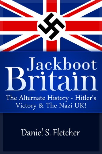 Book: Jackboot Britain - The Alternate History - Hitler's Victory & The Nazi UK! by Daniel S. Fletcher