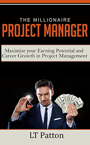 The Millionaire Project Manager: Maximize your Earning Potential and Career Growth in Project Management (Best Careers In Oil And Gas Industry)