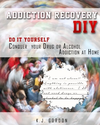 Download Addiction Recovery DIY: Do it Yourself - Conquer Your Drug or Alcohol Addiction at Home PDF
