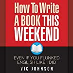 How to Write a Book This Weekend, Even If You Flunked English Like I Did | Vic Johnson