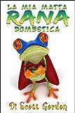 La Mia Matta Rana Domestica (Italian Edition)