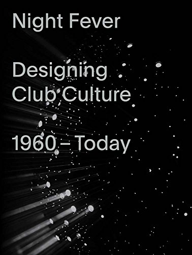 Night Fever: Designing Club Culture 1960–Today
