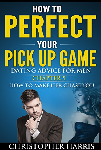 Dating For Men: How To Perfect Your Pick Up Game: Dating Advice For Men Chapter 5 How To Make Her Chase You (Attract Women, Law Of Attraction, Social Anxiety, Codependency Book 1)