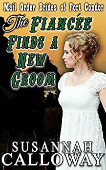 Mail Order Bride: The Fiancée Finds a New Groom: A Clean & Wholesome Western Historical Romance (Mail Order Brides of Fort Condor Book 4) by [Calloway, Susannah]