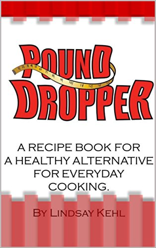 Pound Dropper: A recipe book for a healthy alternative for everyday cooking. (1) by Lindsay  Kehl