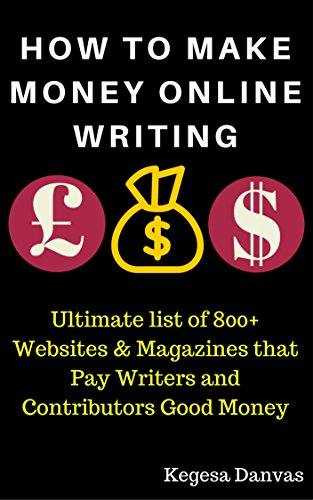 HOW TO MAKE MONEY ONLINE WRITING: Ultimate list of 800+ Websites & Magazines that Pay Writers and Contributors Good Money: Write, Make Money Online and Grow Rich (Best Freelance Writing Sites)
