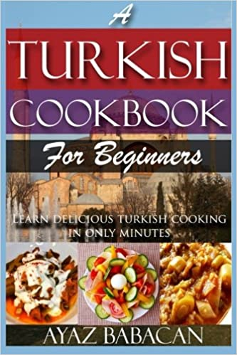 A Turkish Cookbook For Beginners Learn Delicious Turkish Cooking In