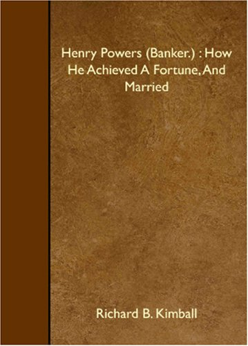 Henry Powers (Banker.) : How He Achieved A Fortune, And Married