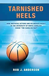 Tarnished Heels: How Unethical Actions and Deliberate Deceit at the University of North Carolina Ended The Carolina Way
