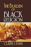 The Burden of Black Religion, Curtis J. Evans, 0195329317
